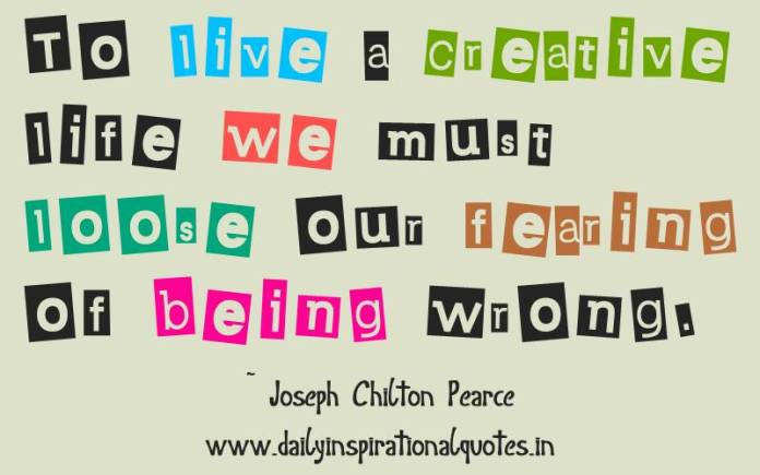 To live a creative life we must loose our fearing of being wrong. ~ Joseph Chilton Pearce