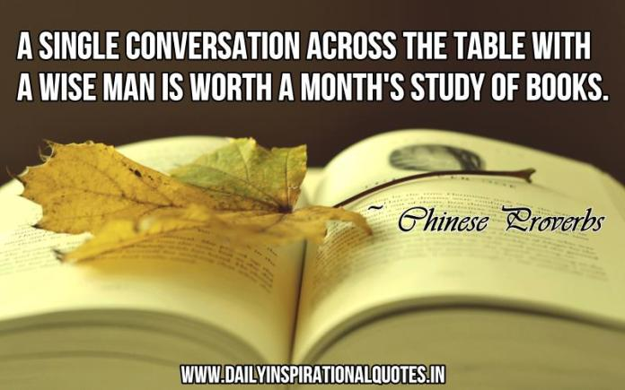 A single conversation across the table with a wise man is worth a month's study of books. ~ Chinese Proverbs