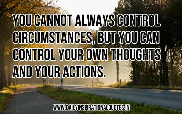 You cannot always control circumstances, but you can control your own thoughts and your actions. ~ Anonymous