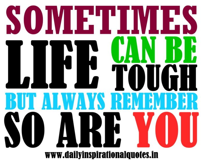 Sometimes, life can be tough. but always remember, so are you. ~ Anonymous