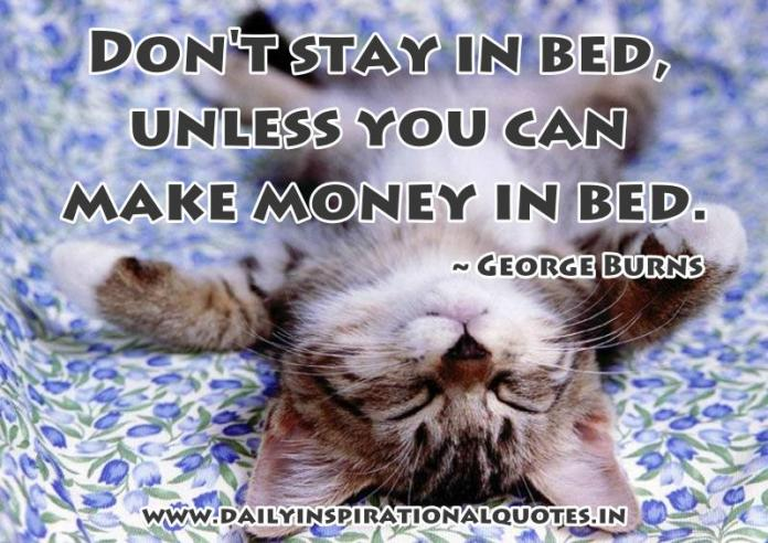 Don't stay in bed, unless you can make money in bed. ~ George Burns
