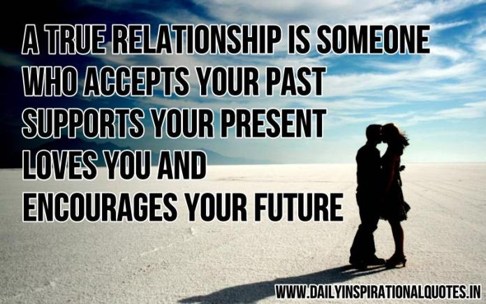 A true relationship is someone who accepts your past, supports your present, loves you & encourages your future.. ~ Anonymous