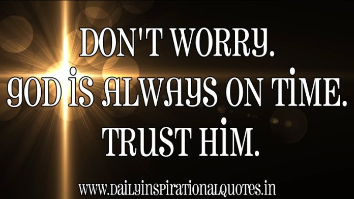 Don't worry. God is always on time. trust him. ~ Anonymous
