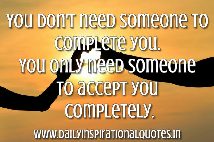 You don't need someone to complete you. You only need someone to accept you completely. ~ Anonymous