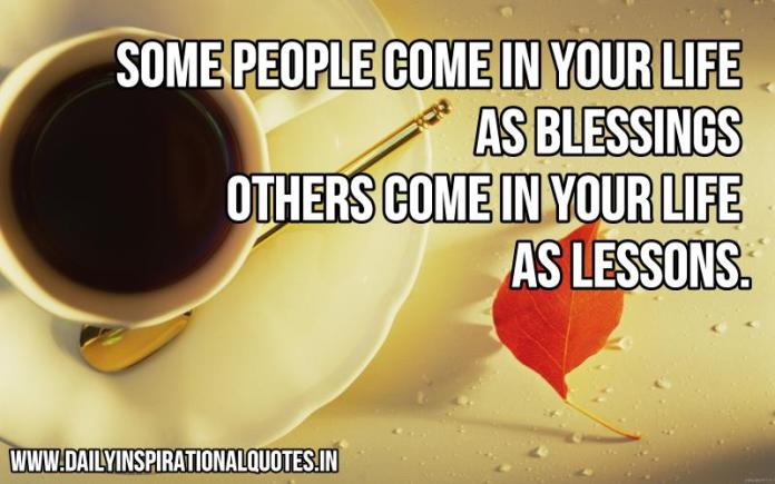 Some people come in your life as blessings, others come in your life as lessons. ~ Anonymous