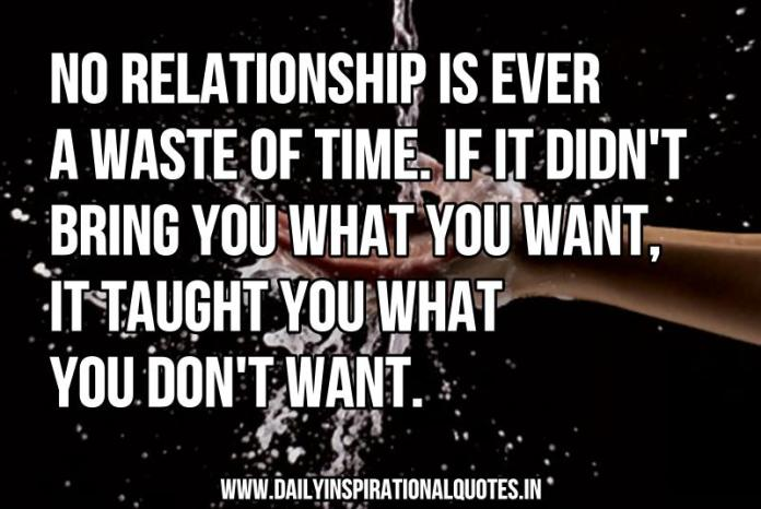 No relationship is ever a waste of time. if it didn't bring you what you want, it taught you what you don't want. ~ Anonymous