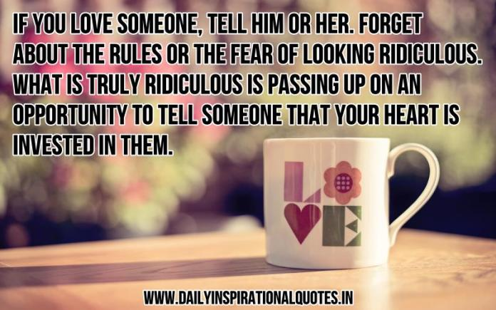 If you love someone, tell him or her. forget about the rules or the fear of looking ridiculous. what is truly ridiculous is passing up on an opportunity to tell someone that your heart is invested in them. ~ Anonymous