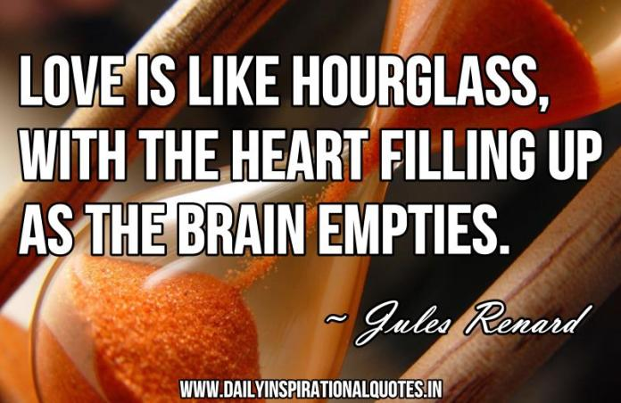 Love is like hourglass, with the heart filling up as the brain empties. ~ Jules Renard