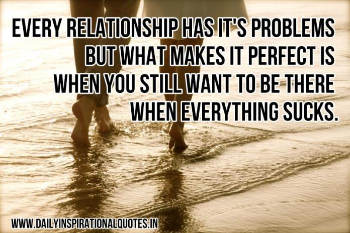 Every relationship has its problems but what makes it perfect is when you still want to be there when everything sucks. ~ Anonymous