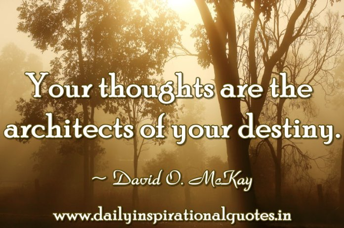 Your thoughts are the architects of your destiny. ~ David O. McKay