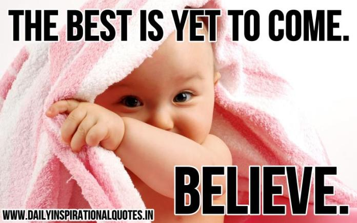 The best is yet to come. Believe. ~ Anonymous
