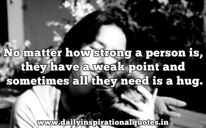 No matter how strong a person is, they have a weak point and sometimes all they need is a hug. ~ Anonymous