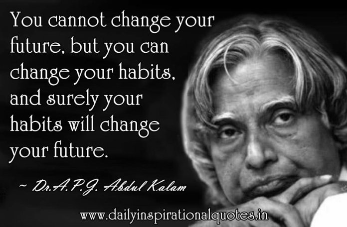You cannot change your future, but you can change your habits, and surely your habits will change your future. ~ Dr.A.P.J. Abdul Kalam