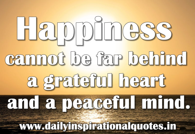 happiness cannot be far behind a grateful heart and a