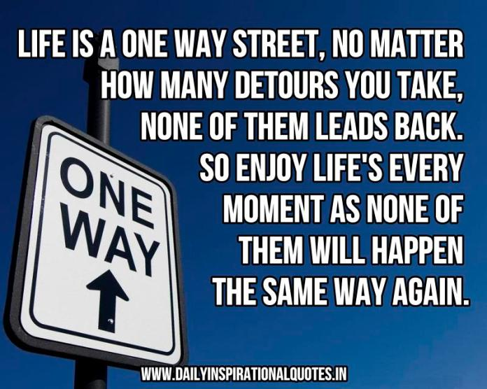 Life is a one way street, no matter how many detours you take, none of them leads back. so enjoy life's every moment as none of them will happen the same way again. ~ Anonymous