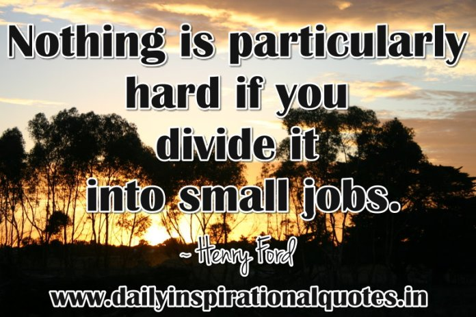Nothing is particularly hard if you divide it into small jobs. ~ Henry Ford