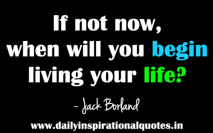 If not now, when will you begin living your life? ~ Jack Borland