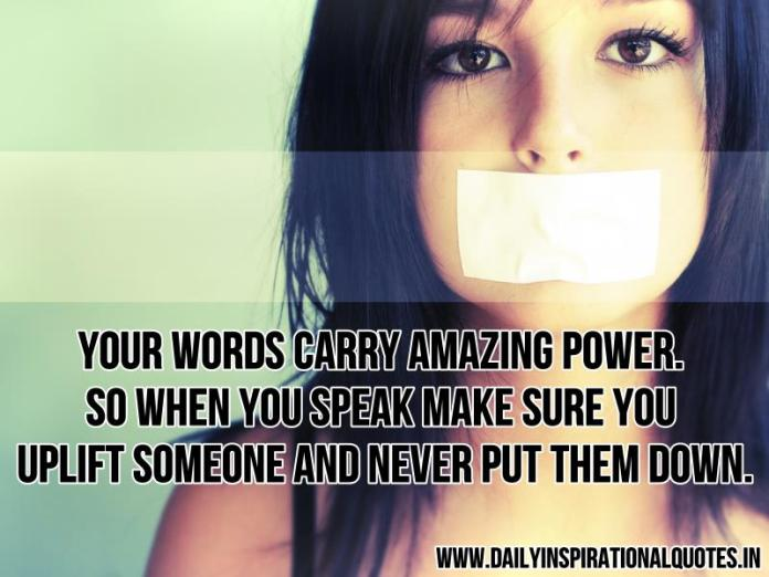 Your words carry amazing power. so when you speak make sure you uplift someone and never put them down. ~ Anonymous