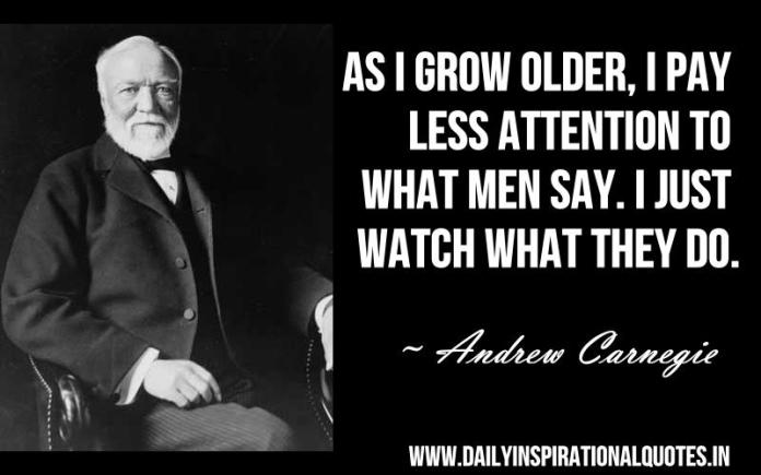 As i grow older, i pay less attention to what men say. i just watch what they do. ~ Andrew Carnegie