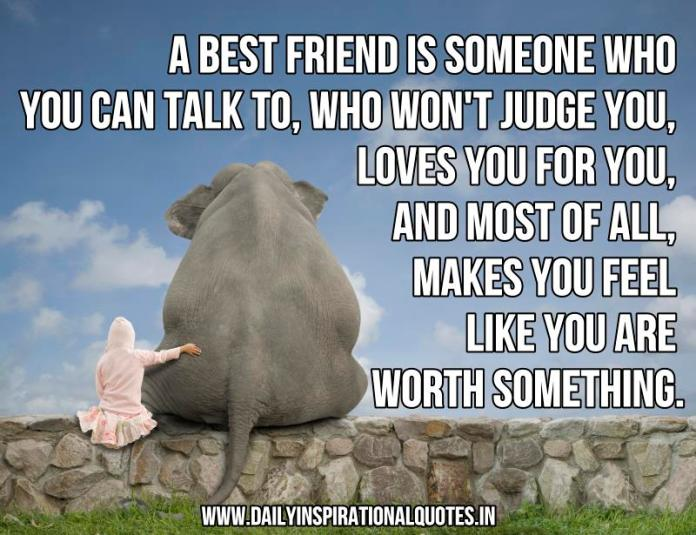 A best friend is someone who you can talk to, who won't judge you, loves you for you, and most of all, makes you feel like you are worth something. ~ Anonymous