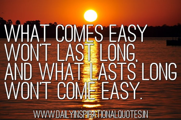 What comes easy won't last long, and what lasts long won't come easy. ~ Anonymous