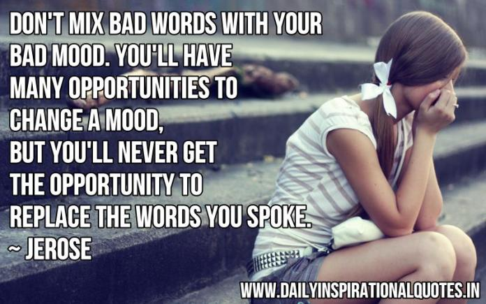 Don't mix bad words with your bad mood. You'll have many opportunities to change a mood, but you'll never get the opportunity to replace the words you spoke. ~ Jerose