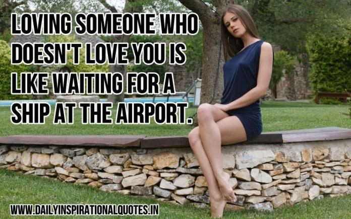 Loving someone who doesn't love you is like waiting for a ship at the airport. ~ Anonymous