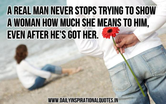 A real man never stops trying to show a woman how much she means to him, even after he's got her. ~ Anonymous