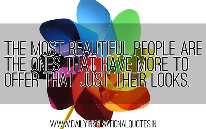 The most beautiful people are the ones that have more to offer that just their looks. ~ Anonymous
