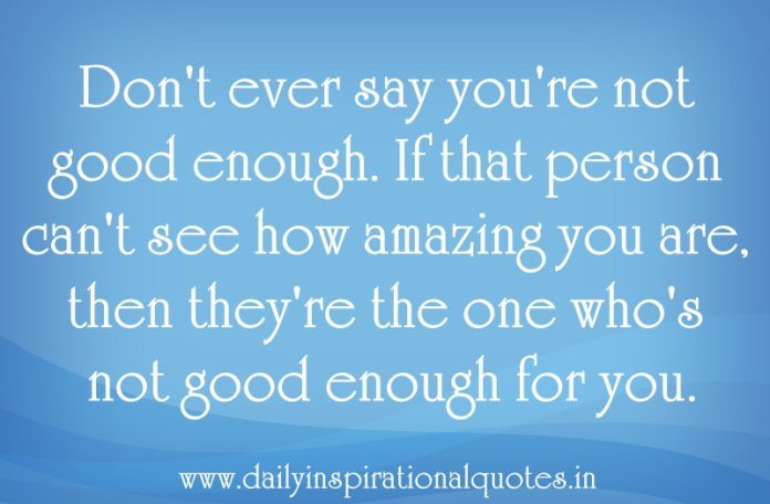 Don't ever say you're not good enough. If that person can't see how amazing you are, then they're the one who's not good enough for you. ~ Anonymous