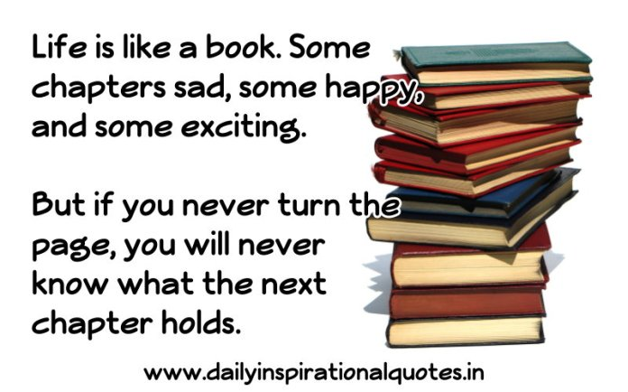 Life is like a book. Some chapters sad, some happy, and some exciting. But if you never turn the page, you will never know what the next chapter holds. ~ Anonymous