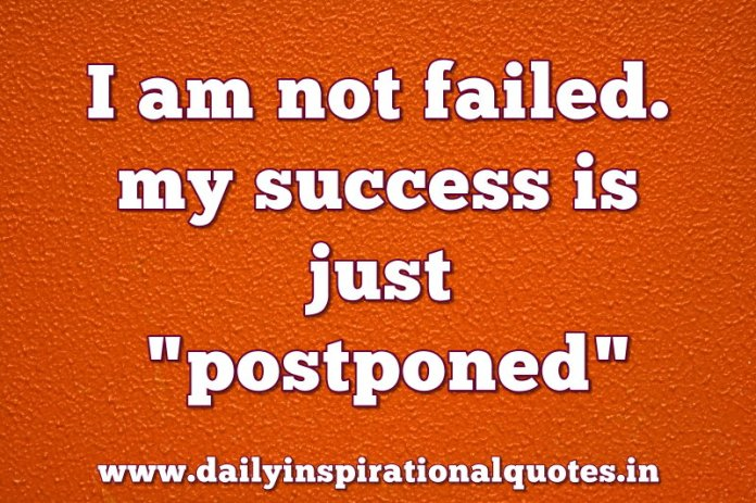 I am not failed. my success is just postponed. ~ Anonymous