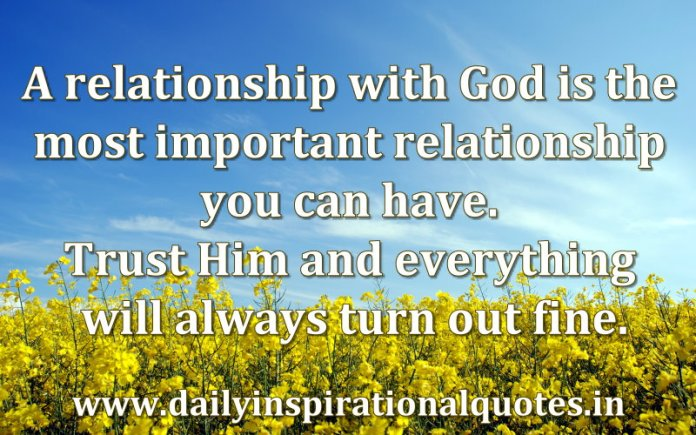 A relationship with God is the most important relationship you can have. Trust Him and everything will always turn out fine. ~ Anonymous