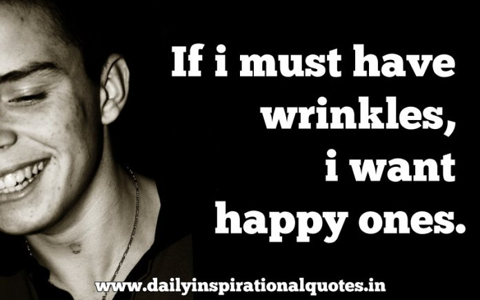 If i must have wrinkles, i want happy ones. ~ Anonymous