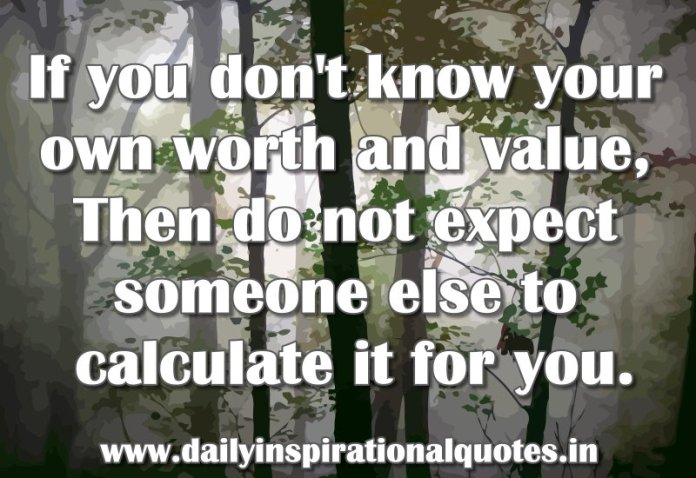 If You Dont Know Your Own Worth And Value Then Do Not Self
