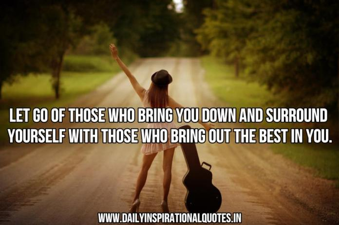 Let go of those who bring you down and surround yourself with those who bring out the best in you. ~ Anonymous