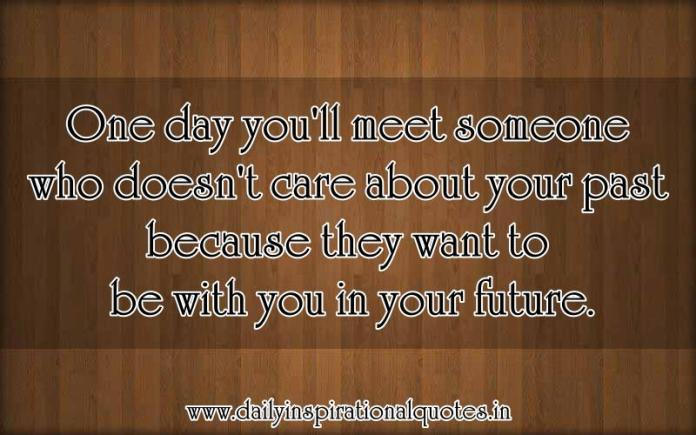 One day you'll meet someone who doesn't care about your past because they want to be with you in your future. ~ Anonymous