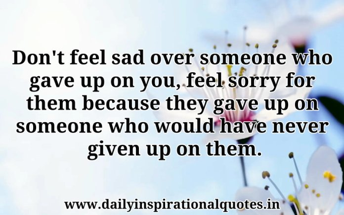 Don't feel sad over someone who gave up on you, feel