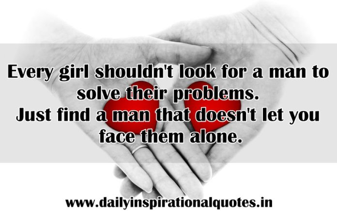 Every girl shouldn't look for a man to solve their problems. Just find a man that doesn't let you face them alone. ~ Anonymous