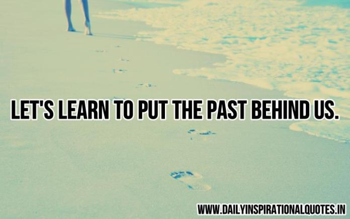 Let's learn to put the past behind us. ~ Anonymous