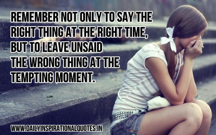Remember not only to say the right thing at the right time, but to leave unsaid the wrong thing at the tempting moment. ~ Anonymous