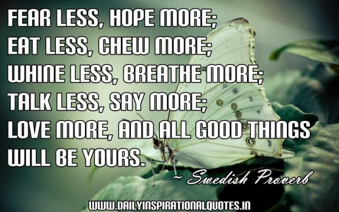 Fear less, hope more; Eat less, chew more; Whine less, breathe more; Talk less, say more; Love more, and all good things will be yours. ~ Swedish Proverb