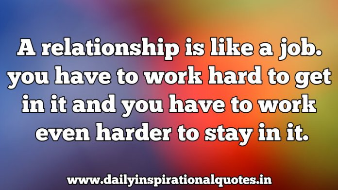 A relationship is like a job. you have to work hard to get in it and you have to work even harder to stay in it. ~ Anonymous