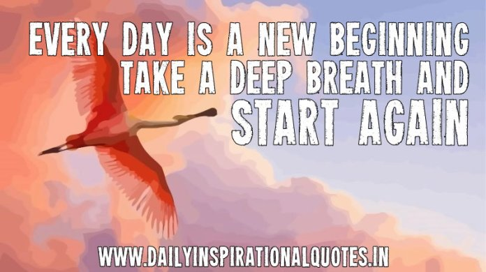 Every day is a new beginning, take a deep breath and start again. ~ Anonymous