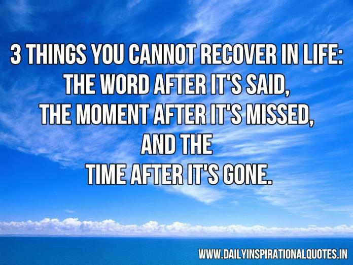 3 things you cannot recover in life: the word after it's said, the moment after it's missed, and the time after it's gone. ~ Anonymous