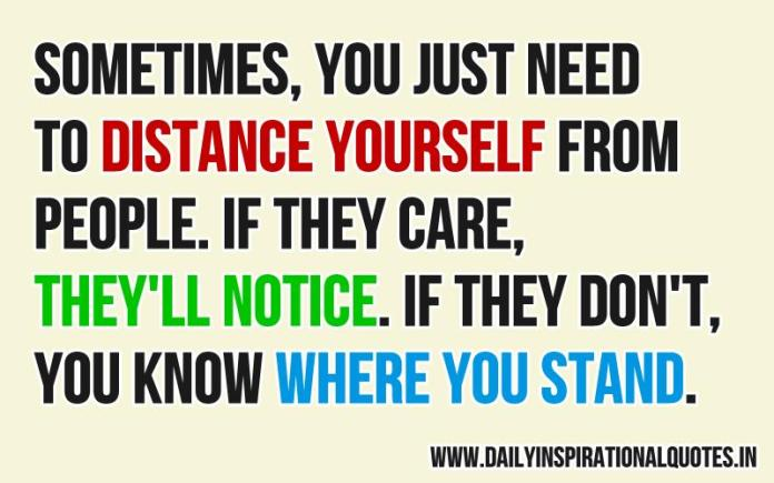Sometimes, you just need to distance yourself from people. if they care, they'll notice. if they don't, you know where you stand. ~ Anonymous