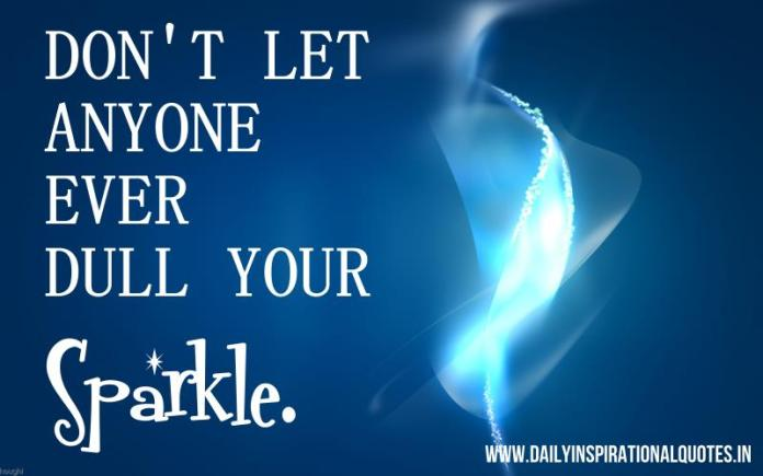 Don't let anyone ever dull your sparkle. ~ Anonymous