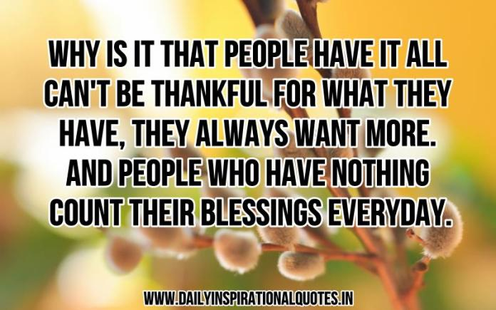 Why is it that people have it all can't be thankful for what they have, they always want more. and people who have nothing count their blessings everyday. ~ Anonymous
