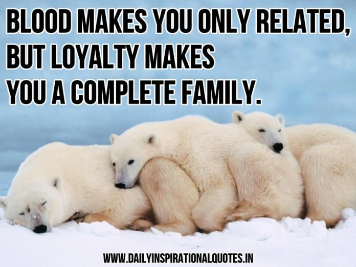 Blood makes you only related, But loyalty makes you a complete family. ~ Anonymous