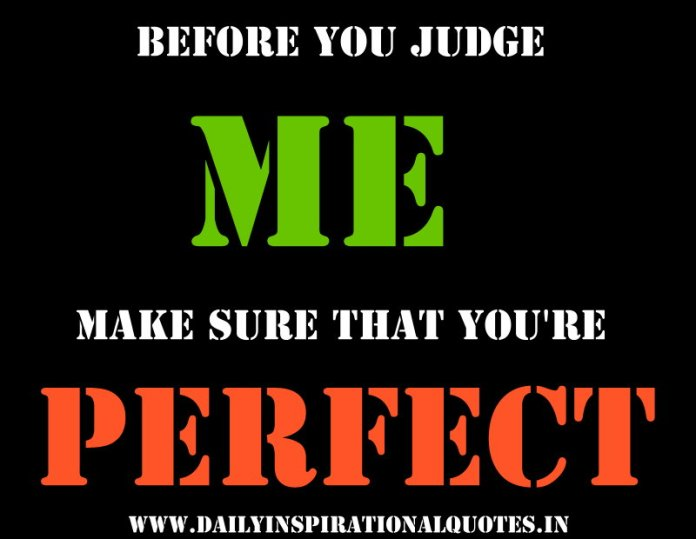 Before you judge me make sure that you\'re perfect ...